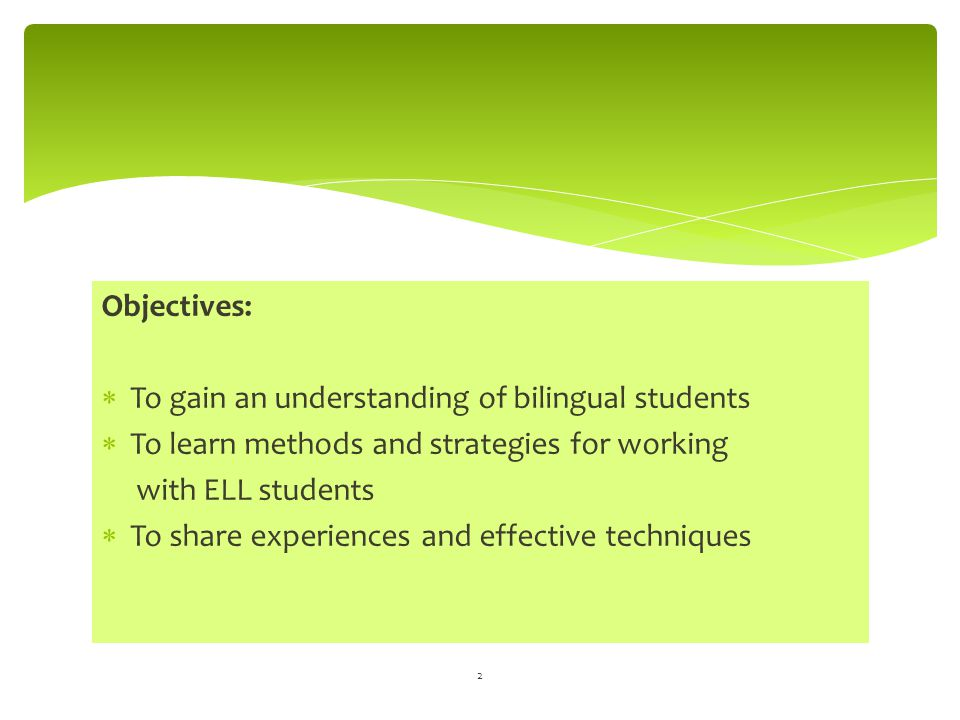 Objectives:  To gain an understanding of bilingual students  To learn methods and strategies for working with ELL students  To share experiences an