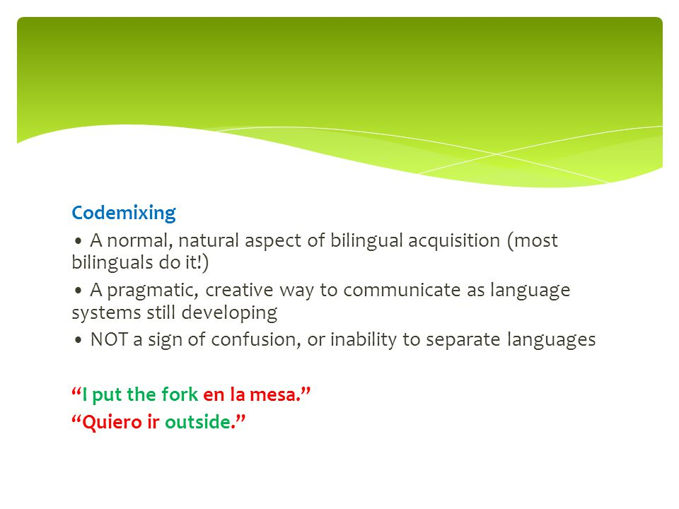 Codemixing A normal, natural aspect of bilingual acquisition (most bilinguals do it!) A pragmatic, creative way to communicate as language systems sti