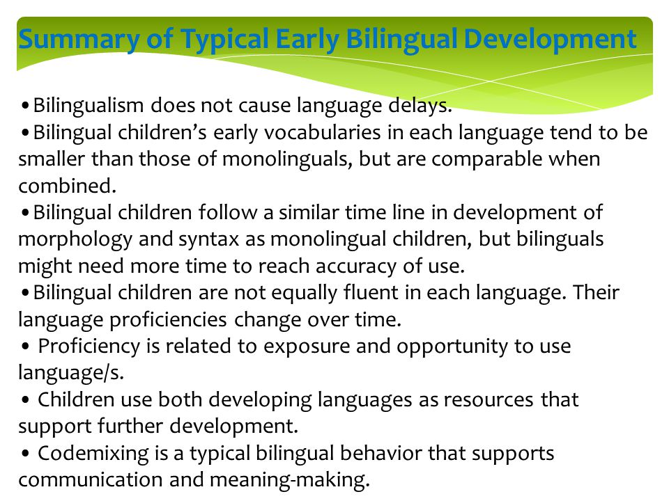 Summary of Typical Early Bilingual Development Bilingualism does not cause language delays. Bilingual children's early vocabularies in each language t