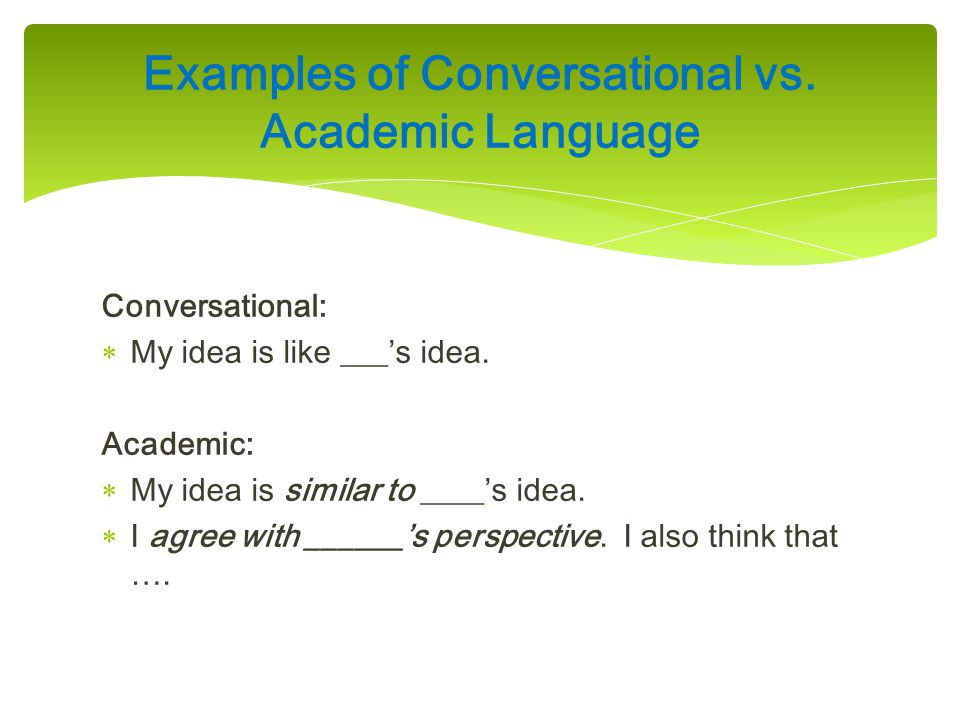 Conversational:  My idea is like ___'s idea. Academic:  My idea is similar to ____'s idea.  I agree with ______'s perspective. I also think that ….