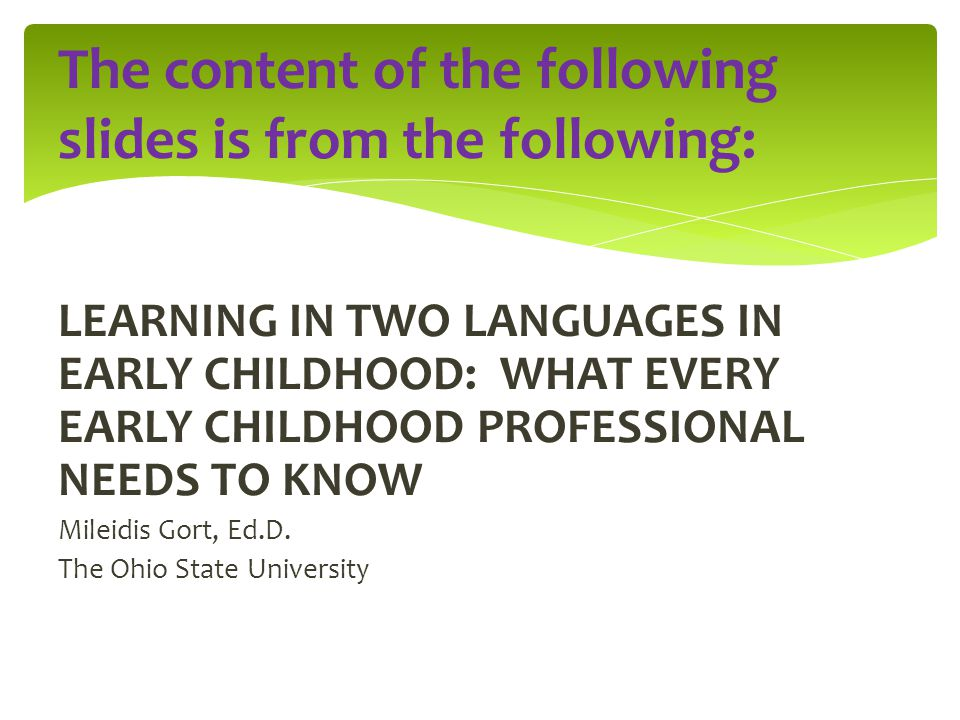 LEARNING IN TWO LANGUAGES IN EARLY CHILDHOOD: WHAT EVERY EARLY CHILDHOOD PROFESSIONAL NEEDS TO KNOW Mileidis Gort, Ed.D. The Ohio State University The