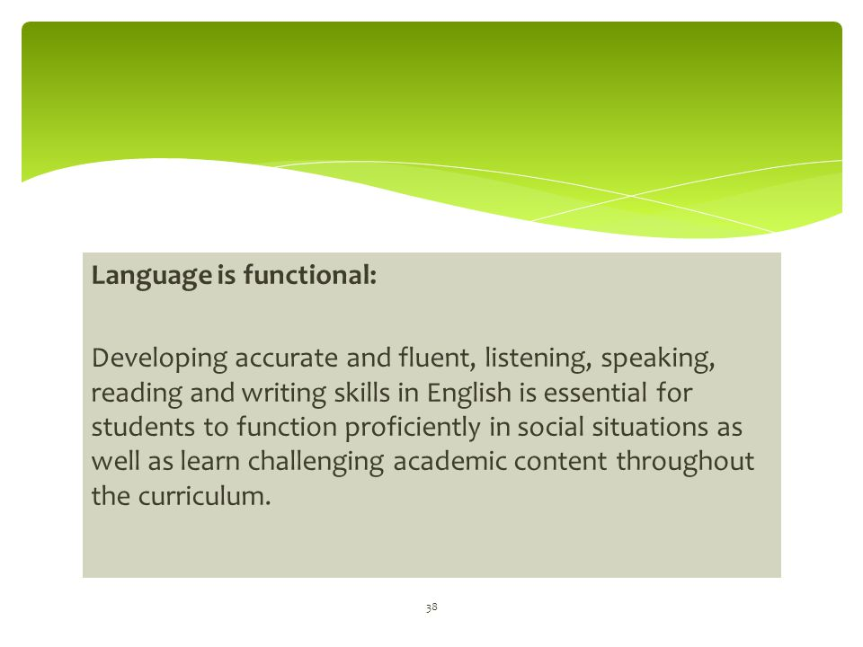 Language is functional: Developing accurate and fluent, listening, speaking, reading and writing skills in English is essential for students to functi
