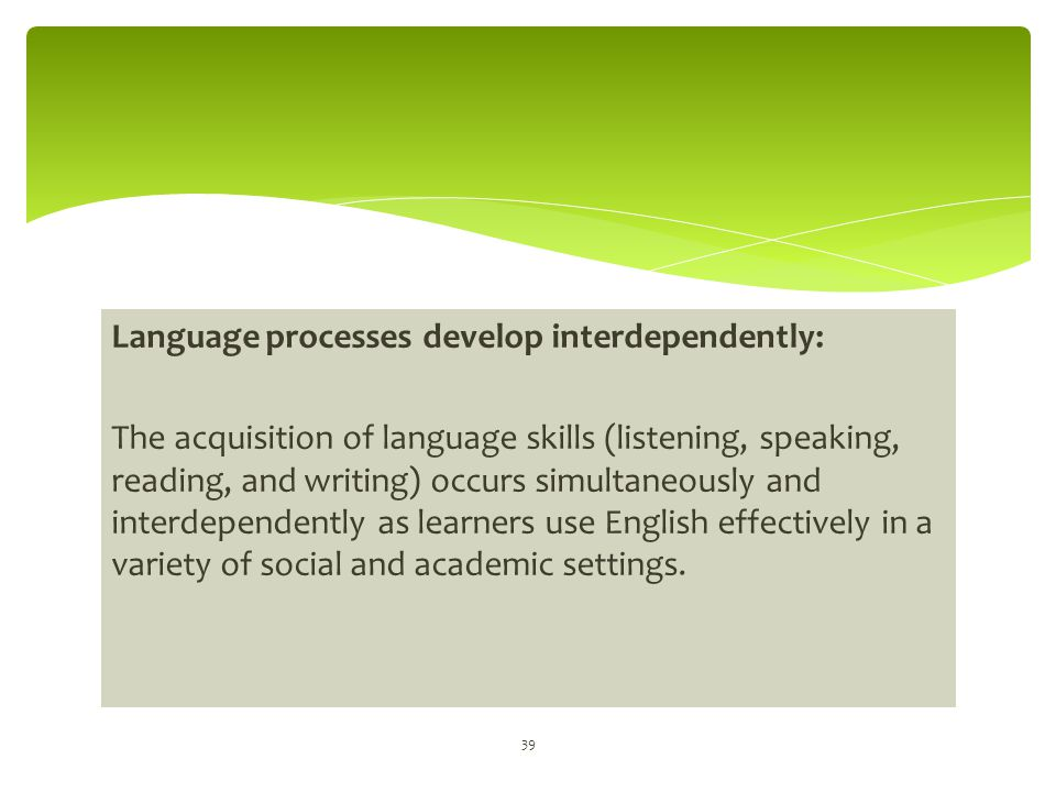 Language processes develop interdependently: The acquisition of language skills (listening, speaking, reading, and writing) occurs simultaneously and