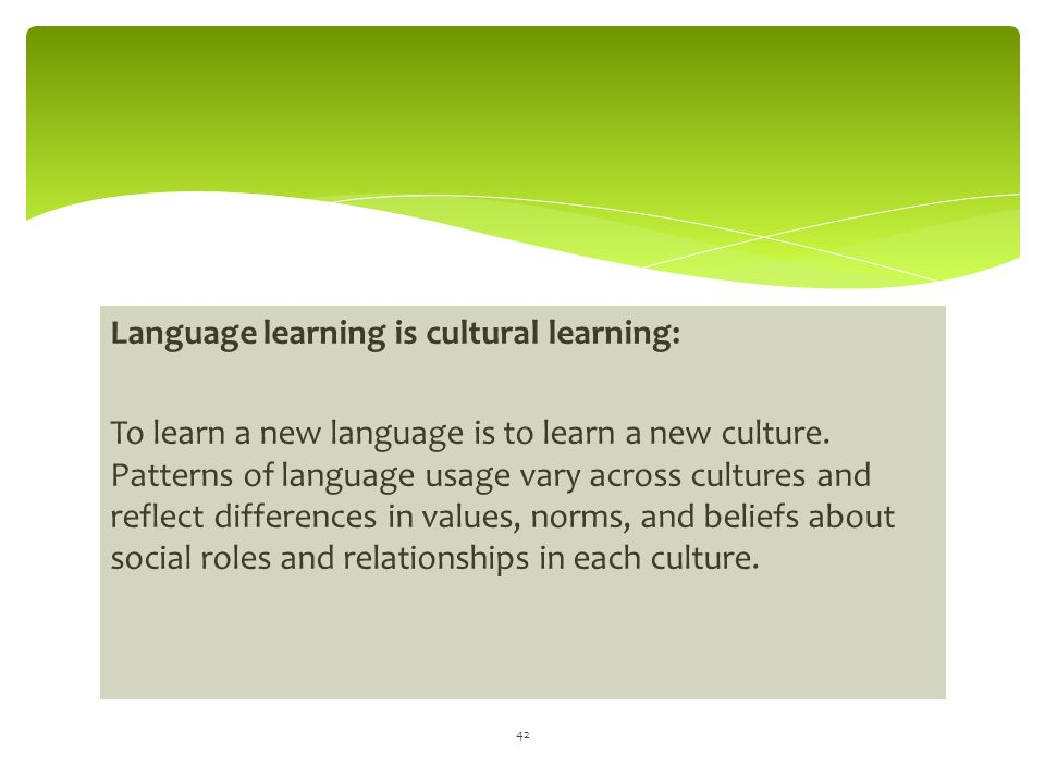 Language learning is cultural learning: To learn a new language is to learn a new culture. Patterns of language usage vary across cultures and reflect