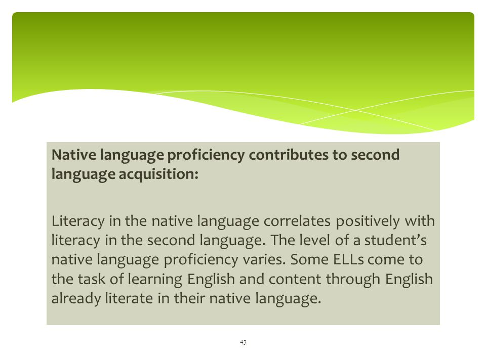 Native language proficiency contributes to second language acquisition: Literacy in the native language correlates positively with literacy in the sec