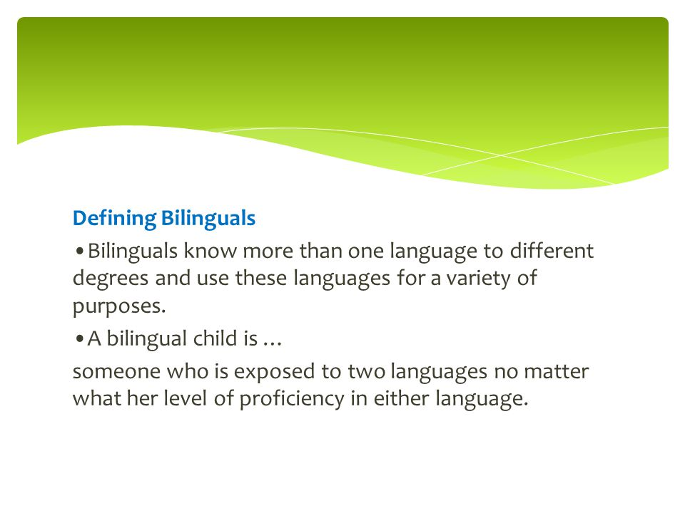 Defining Bilinguals Bilinguals know more than one language to different degrees and use these languages for a variety of purposes. A bilingual child i