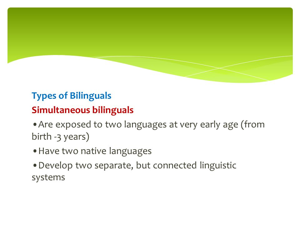 Types of Bilinguals Simultaneous bilinguals Are exposed to two languages at very early age (from birth -3 years) Have two native languages Develop two