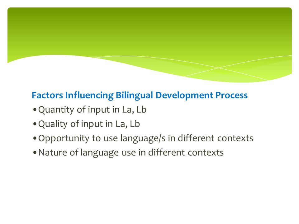 Factors Influencing Bilingual Development Process Quantity of input in La, Lb Quality of input in La, Lb Opportunity to use language/s in different co