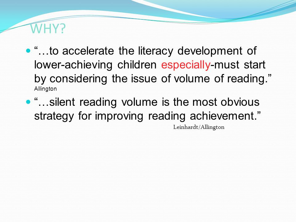 """WHY? """"…to accelerate the literacy development of lower-achieving children especially-must start by considering the issue of volume of reading."""" Alling"""