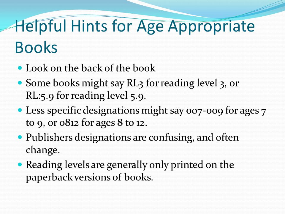 Helpful Hints for Age Appropriate Books Look on the back of the book Some books might say RL3 for reading level 3, or RL:5.9 for reading level 5.9.
