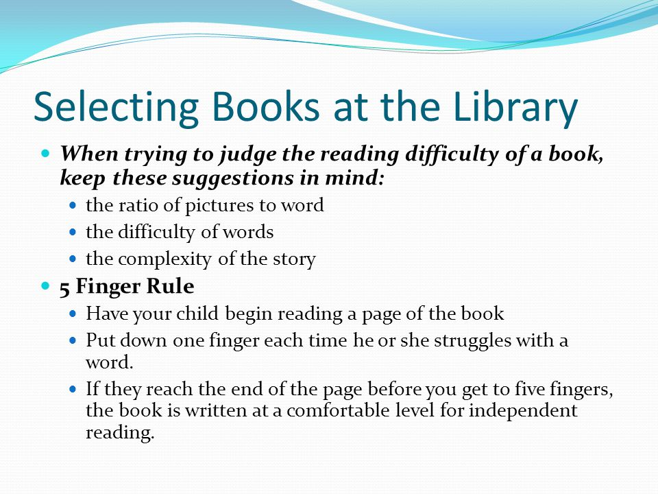 Selecting Books at the Library When trying to judge the reading difficulty of a book, keep these suggestions in mind: the ratio of pictures to word the difficulty of words the complexity of the story 5 Finger Rule Have your child begin reading a page of the book Put down one finger each time he or she struggles with a word.