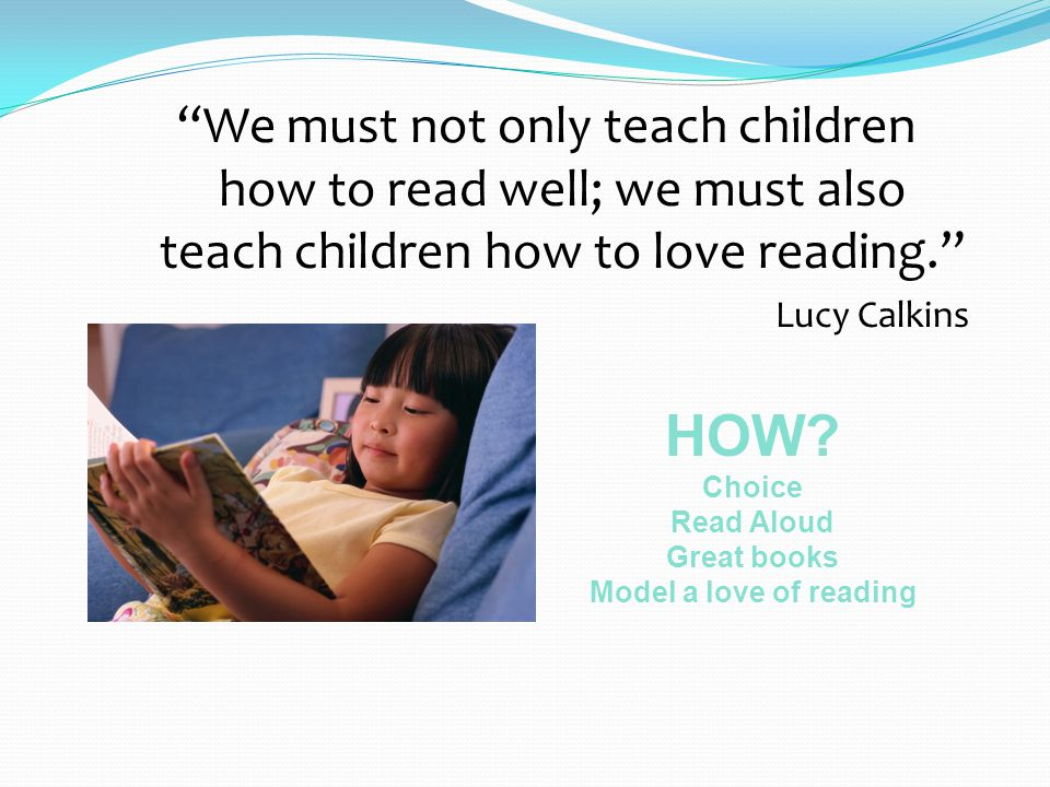 We must not only teach children how to read well; we must also teach children how to love reading. Lucy Calkins HOW.