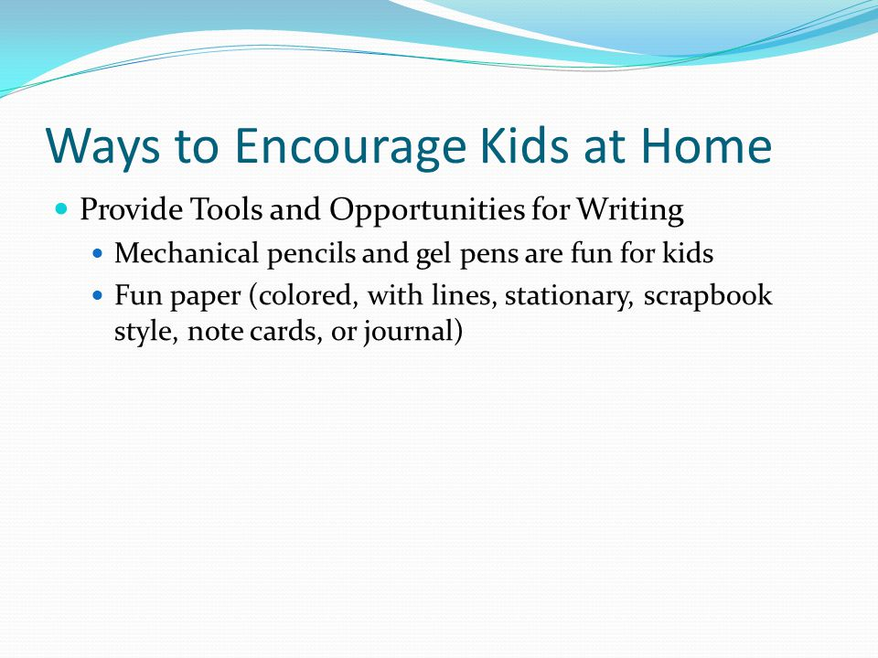 Ways to Encourage Kids at Home Provide Tools and Opportunities for Writing Mechanical pencils and gel pens are fun for kids Fun paper (colored, with lines, stationary, scrapbook style, note cards, or journal)