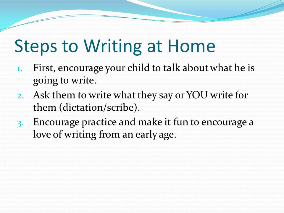 Steps to Writing at Home 1.First, encourage your child to talk about what he is going to write.
