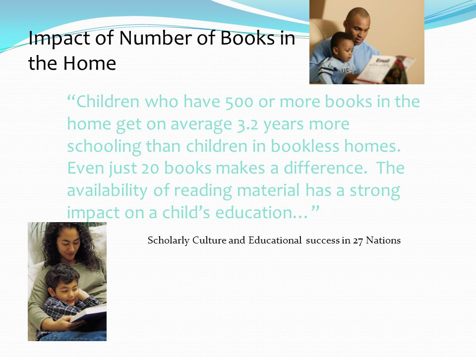Impact of Number of Books in the Home Children who have 500 or more books in the home get on average 3.2 years more schooling than children in bookless homes.
