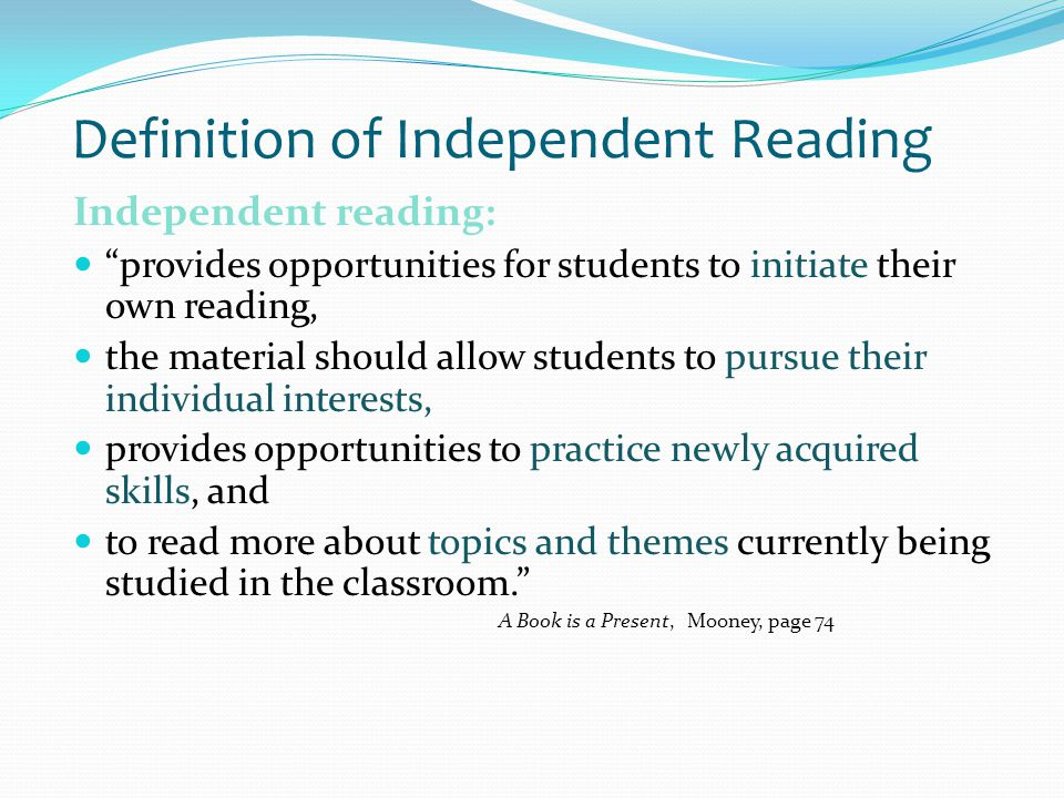 Definition of Independent Reading Independent reading: provides opportunities for students to initiate their own reading, the material should allow students to pursue their individual interests, provides opportunities to practice newly acquired skills, and to read more about topics and themes currently being studied in the classroom. A Book is a Present, Mooney, page 74