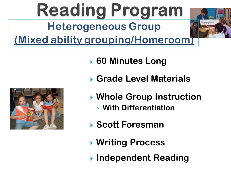  60 Minutes Long  Grade Level Materials  Whole Group Instruction ◦ With Differentiation  Scott Foresman  Writing Process  Independent Reading Heterogeneous Group (Mixed ability grouping/Homeroom)