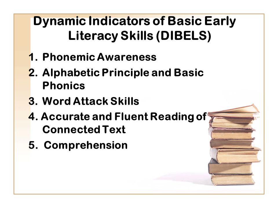 Dynamic Indicators of Basic Early Literacy Skills (DIBELS) 1.Phonemic Awareness 2.Alphabetic Principle and Basic Phonics 3.Word Attack Skills 4.