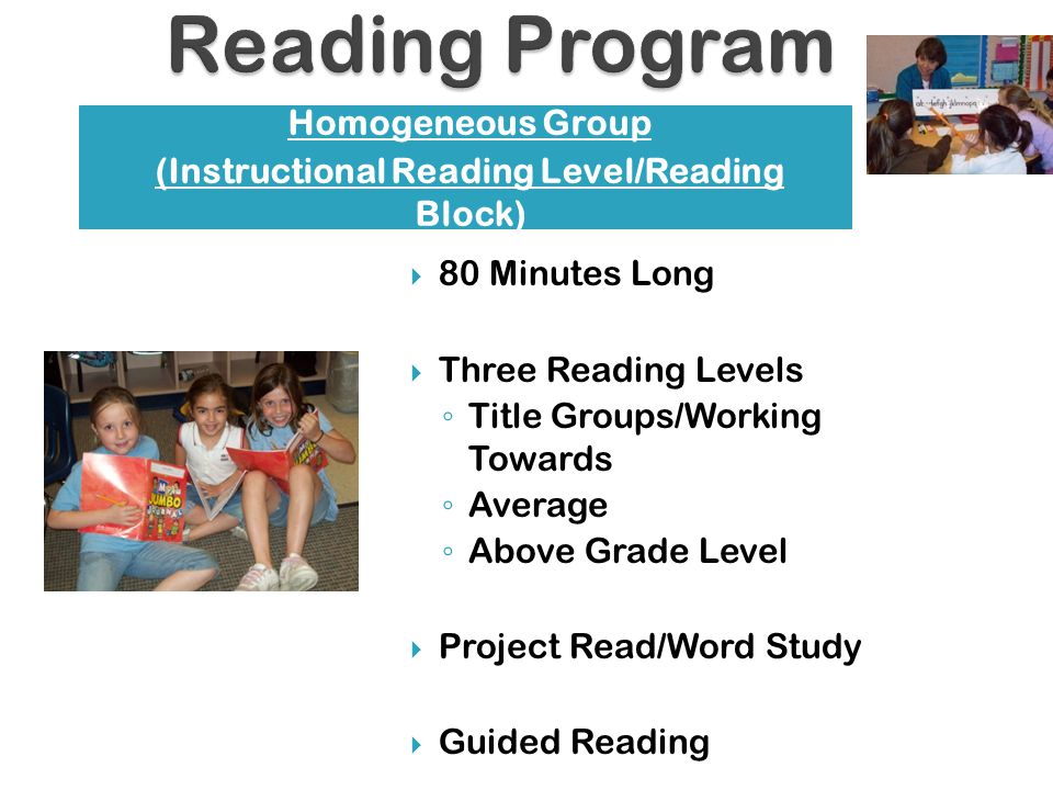  80 Minutes Long  Three Reading Levels ◦ Title Groups/Working Towards ◦ Average ◦ Above Grade Level  Project Read/Word Study  Guided Reading Homogeneous Group (Instructional Reading Level/Reading Block)