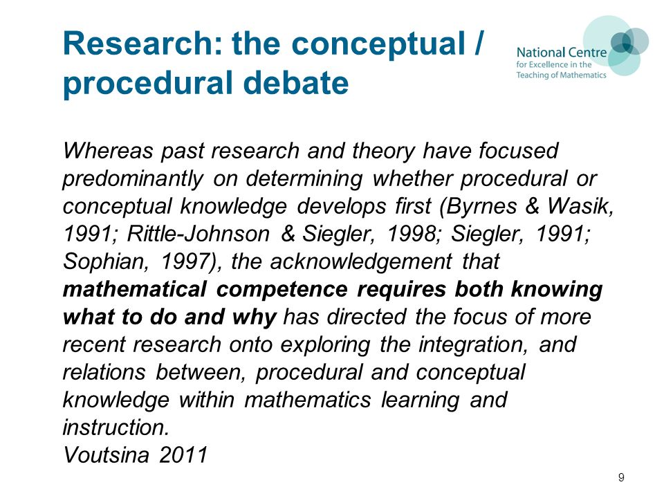 Research: the conceptual / procedural debate Whereas past research and theory have focused predominantly on determining whether procedural or conceptual knowledge develops first (Byrnes & Wasik, 1991; Rittle-Johnson & Siegler, 1998; Siegler, 1991; Sophian, 1997), the acknowledgement that mathematical competence requires both knowing what to do and why has directed the focus of more recent research onto exploring the integration, and relations between, procedural and conceptual knowledge within mathematics learning and instruction.