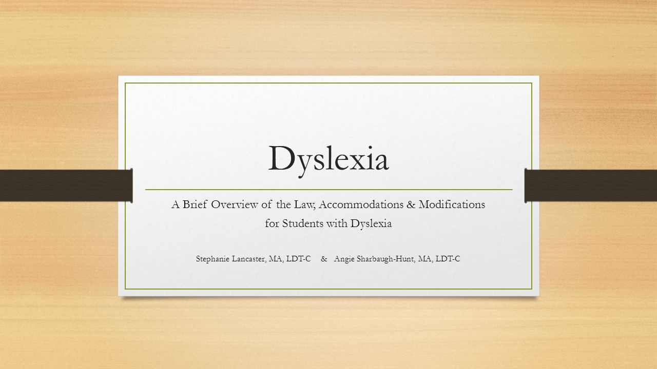 Dyslexia A Brief Overview of the Law, Accommodations & Modifications for Students with Dyslexia Stephanie Lancaster, MA, LDT-C & Angie Sharbaugh-Hunt, MA, LDT-C