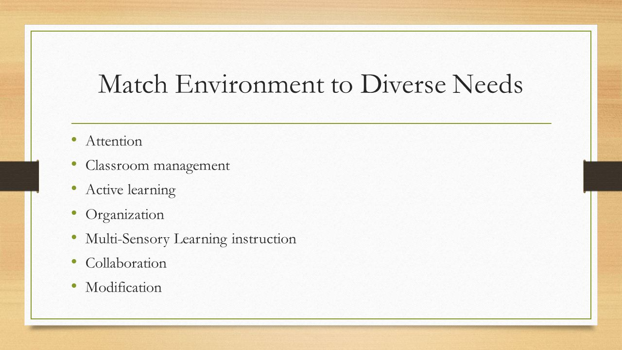 Match Environment to Diverse Needs Attention Classroom management Active learning Organization Multi-Sensory Learning instruction Collaboration Modification