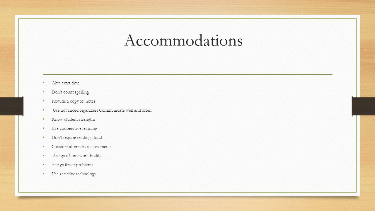 Accommodations Give extra time Don't count spelling Provide a copy of notes Use advanced organizers Communicate well and often Know student strengths Use cooperative learning Don't require reading aloud Consider alternative assessments Assign a homework buddy Assign fewer problems Use assistive technology