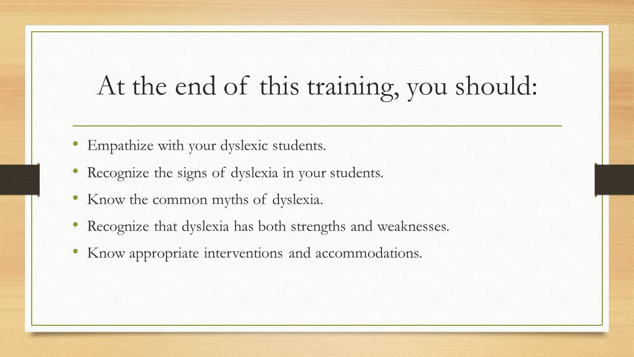 At the end of this training, you should: Empathize with your dyslexic students.