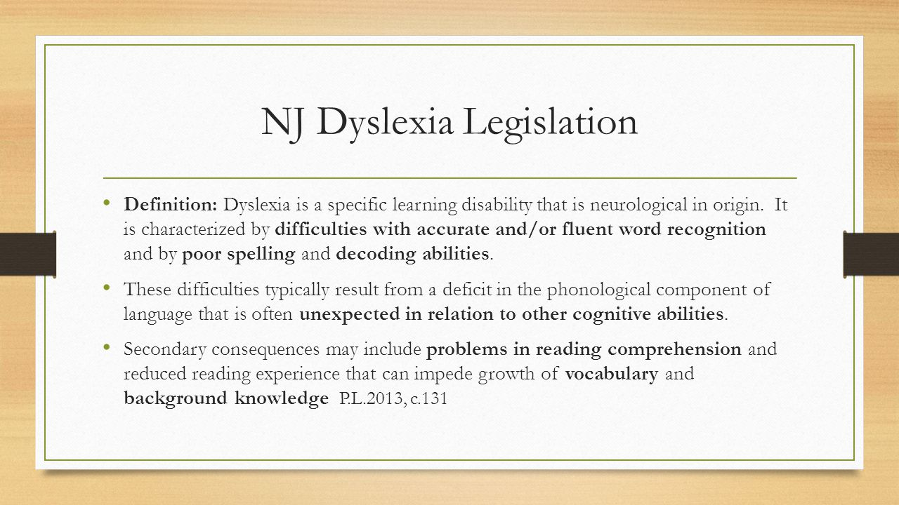 NJ Dyslexia Legislation Definition: Dyslexia is a specific learning disability that is neurological in origin.
