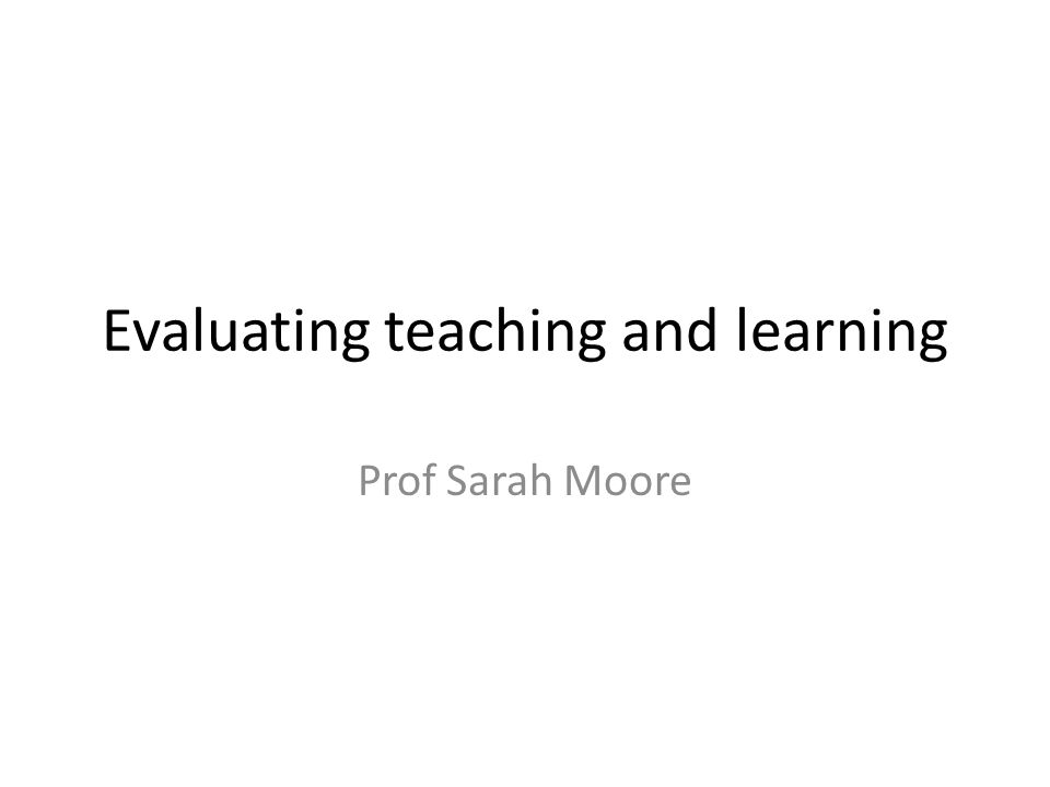 Evaluating teaching and learning Prof Sarah Moore