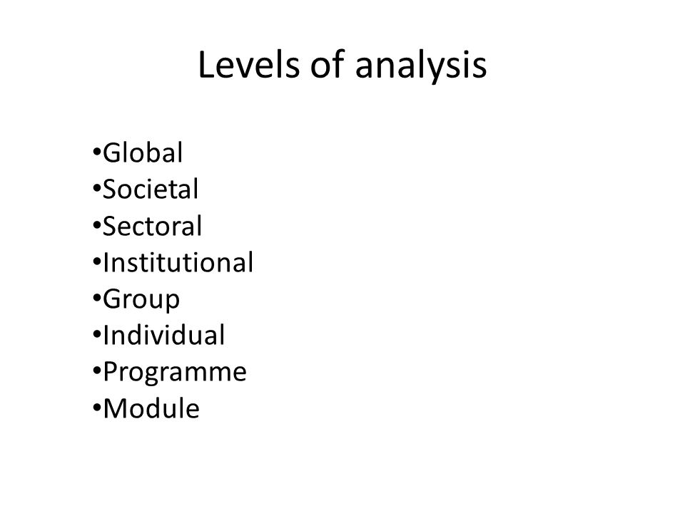 Levels of analysis Global Societal Sectoral Institutional Group Individual Programme Module