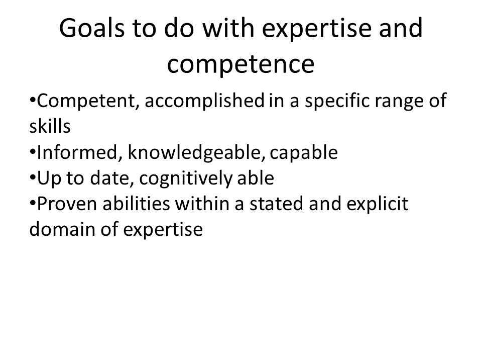 Goals to do with expertise and competence Competent, accomplished in a specific range of skills Informed, knowledgeable, capable Up to date, cognitively able Proven abilities within a stated and explicit domain of expertise