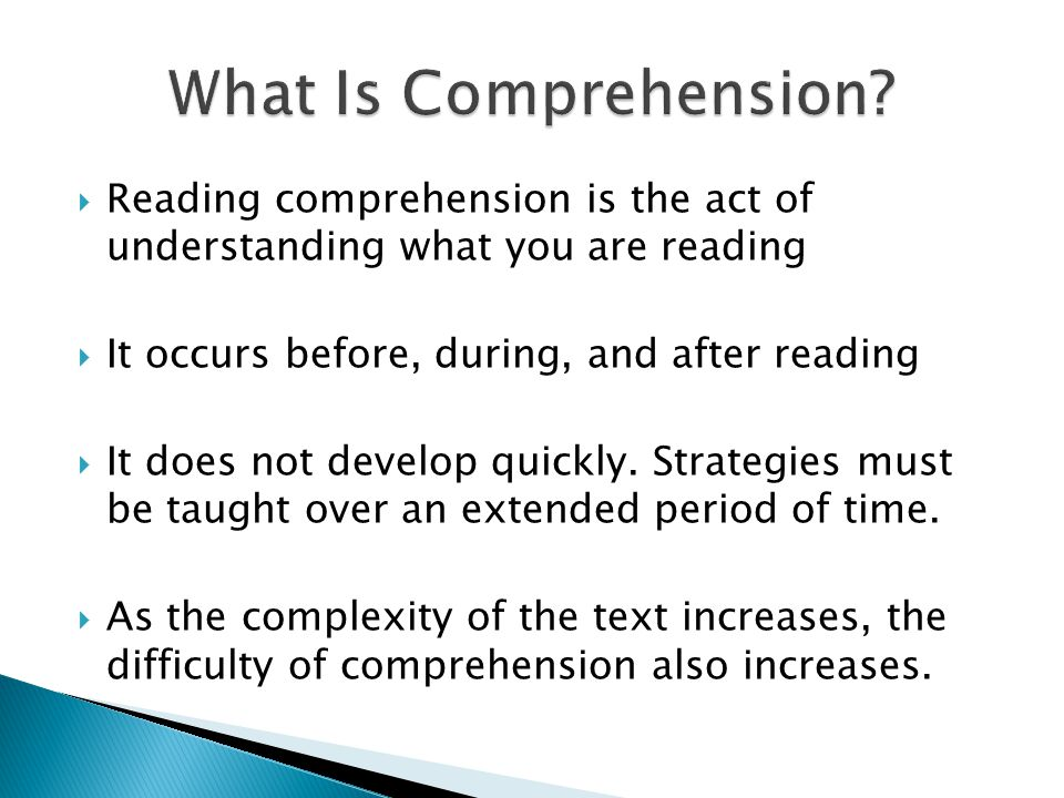  Reading comprehension is the act of understanding what you are reading  It occurs before, during, and after reading  It does not develop quickly.