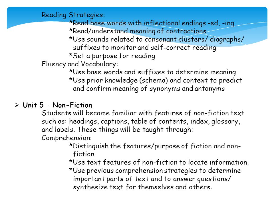 Reading Strategies: *Read base words with inflectional endings -ed, -ing *Read/understand meaning of contractions *Use sounds related to consonant clusters/ diagraphs/ suffixes to monitor and self-correct reading *Set a purpose for reading Fluency and Vocabulary: *Use base words and suffixes to determine meaning *Use prior knowledge (schema) and context to predict and confirm meaning of synonyms and antonyms  Unit 5 – Non-Fiction Students will become familiar with features of non-fiction text such as: headings, captions, table of contents, index, glossary, and labels.
