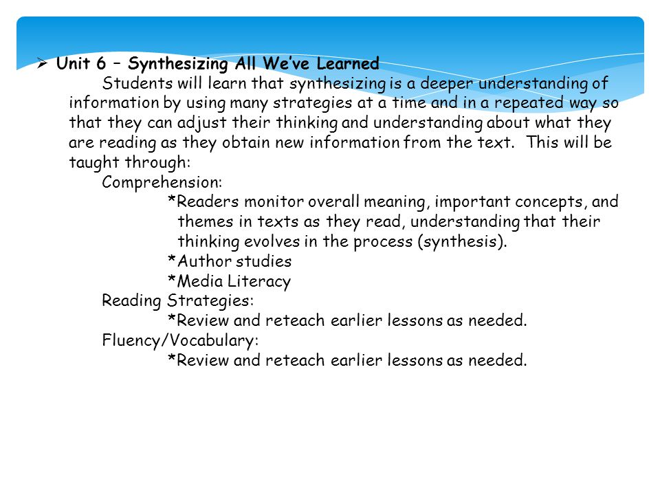  Unit 6 – Synthesizing All We've Learned Students will learn that synthesizing is a deeper understanding of information by using many strategies at a time and in a repeated way so that they can adjust their thinking and understanding about what they are reading as they obtain new information from the text.
