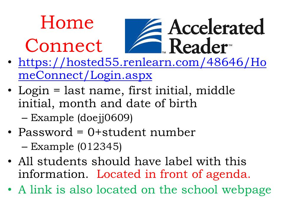 Home Connect https://hosted55.renlearn.com/48646/Ho meConnect/Login.aspx https://hosted55.renlearn.com/48646/Ho meConnect/Login.aspx Login = last name, first initial, middle initial, month and date of birth – Example (doejj0609) Password = 0+student number – Example (012345) All students should have label with this information.