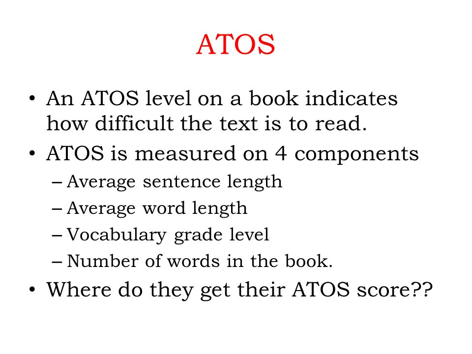 ATOS An ATOS level on a book indicates how difficult the text is to read.