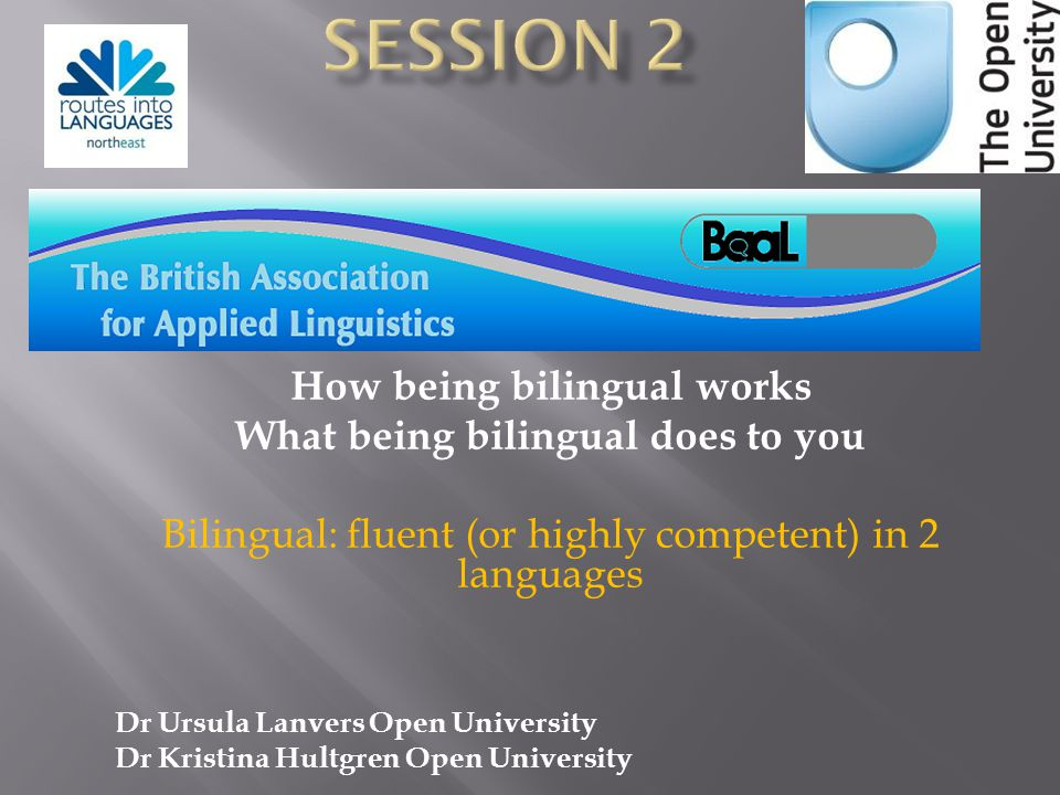 How being bilingual works What being bilingual does to you Bilingual: fluent (or highly competent) in 2 languages Dr Ursula Lanvers Open University Dr Kristina Hultgren Open University