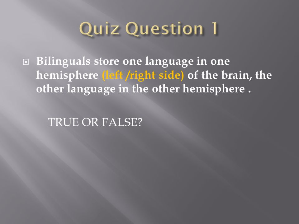  Bilinguals store one language in one hemisphere (left /right side) of the brain, the other language in the other hemisphere.