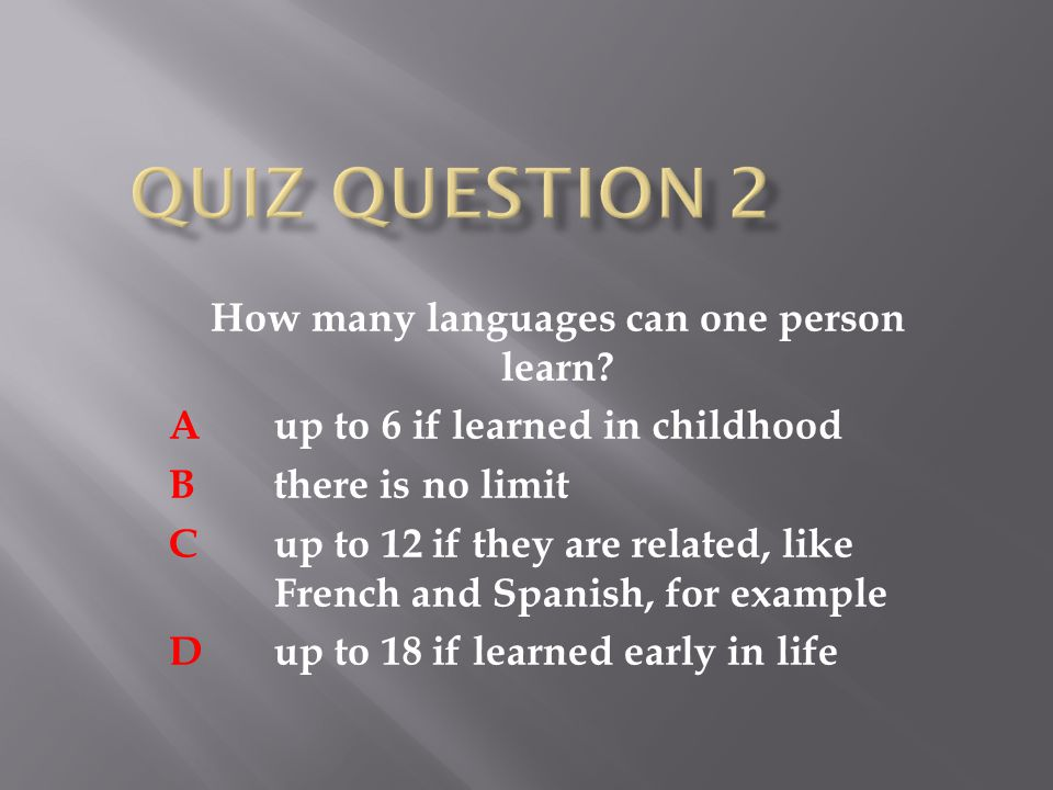 How many languages can one person learn? A up to 6 if learned in childhood B there is no limit C up to 12 if they are related, like French and Spanish