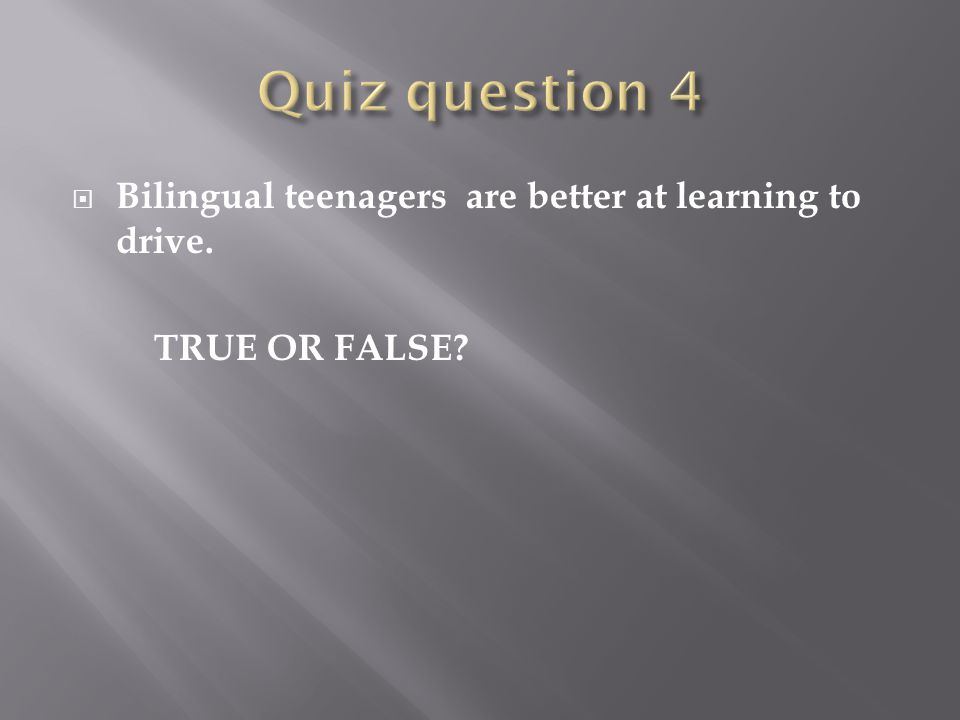  Bilingual teenagers are better at learning to drive. TRUE OR FALSE