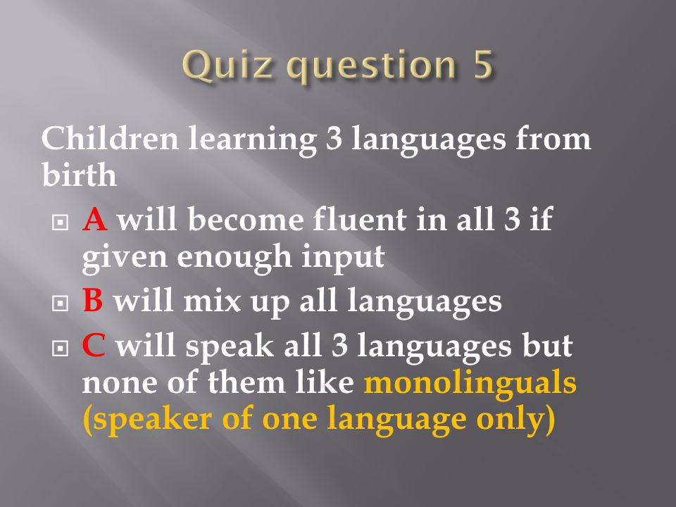 Children learning 3 languages from birth  A will become fluent in all 3 if given enough input  B will mix up all languages  C will speak all 3 languages but none of them like monolinguals (speaker of one language only)