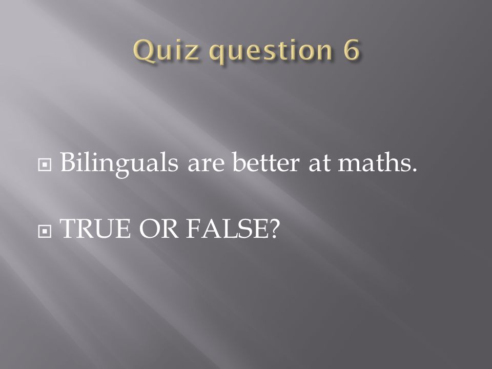  Bilinguals are better at maths.  TRUE OR FALSE