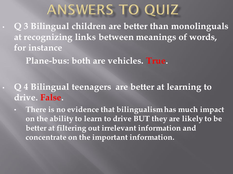 Q 3 Bilingual children are better than monolinguals at recognizing links between meanings of words, for instance Plane-bus: both are vehicles.