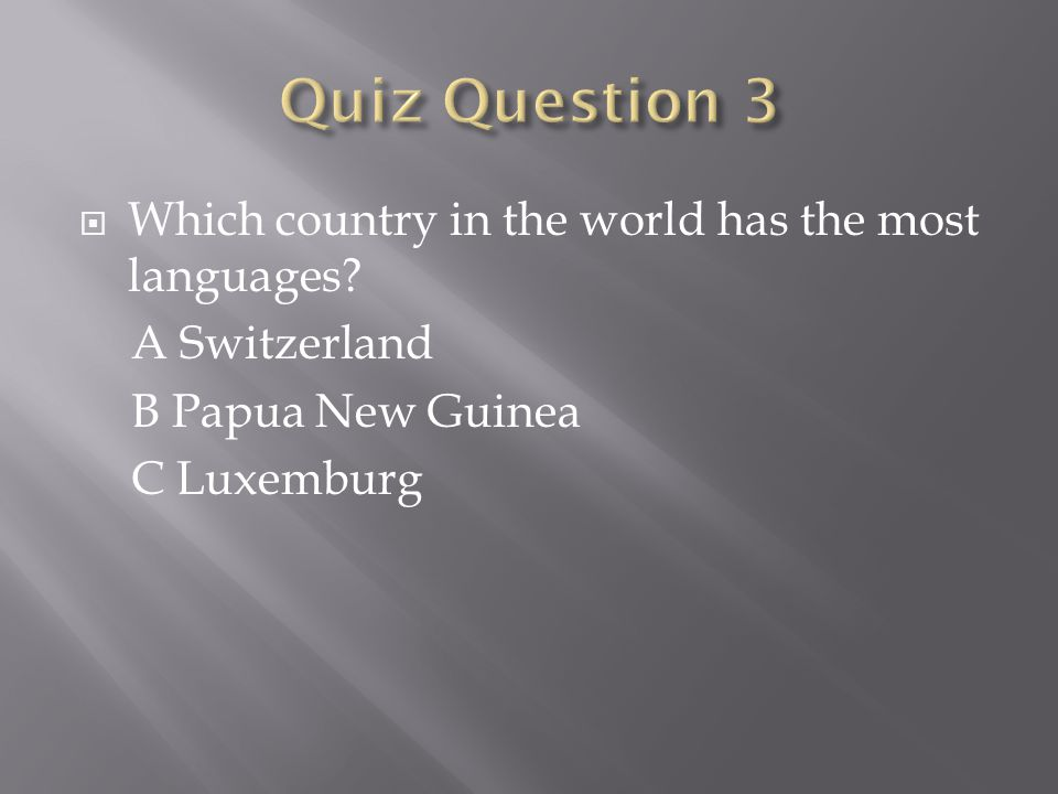  Which country in the world has the most languages? A Switzerland B Papua New Guinea C Luxemburg