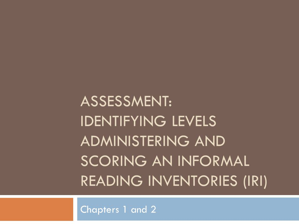 ASSESSMENT: IDENTIFYING LEVELS ADMINISTERING AND SCORING AN INFORMAL READING INVENTORIES (IRI) Chapters 1 and 2