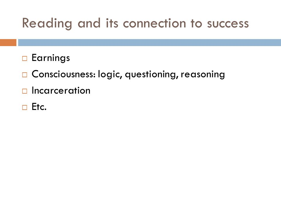 Reading and its connection to success  Earnings  Consciousness: logic, questioning, reasoning  Incarceration  Etc.