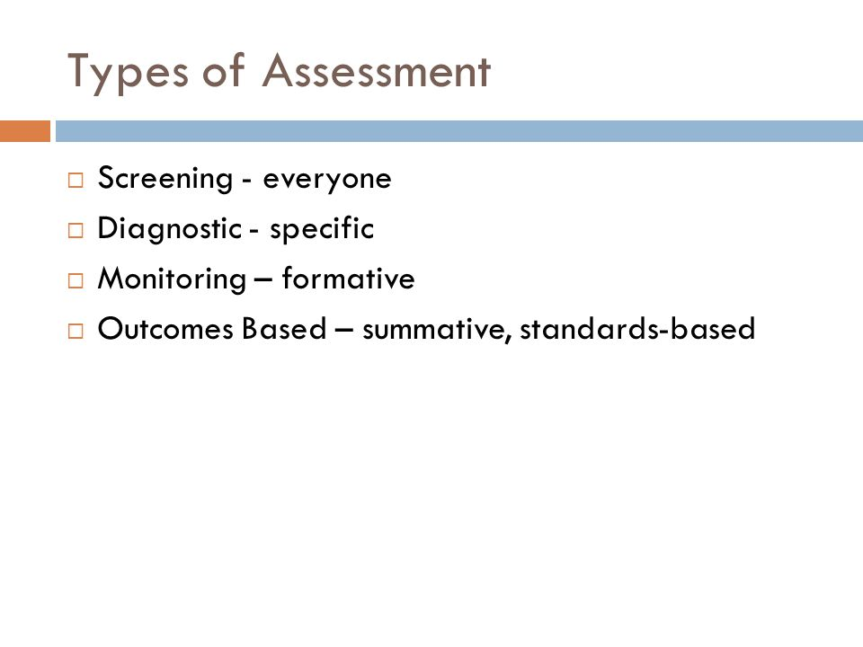 Types of Assessment  Screening - everyone  Diagnostic - specific  Monitoring – formative  Outcomes Based – summative, standards-based