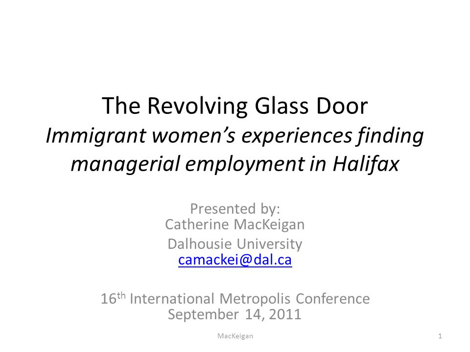 The Revolving Glass Door Immigrant women's experiences finding managerial employment in Halifax Presented by: Catherine MacKeigan Dalhousie University camackei@dal.ca camackei@dal.ca 16 th International Metropolis Conference September 14, 2011 MacKeigan1