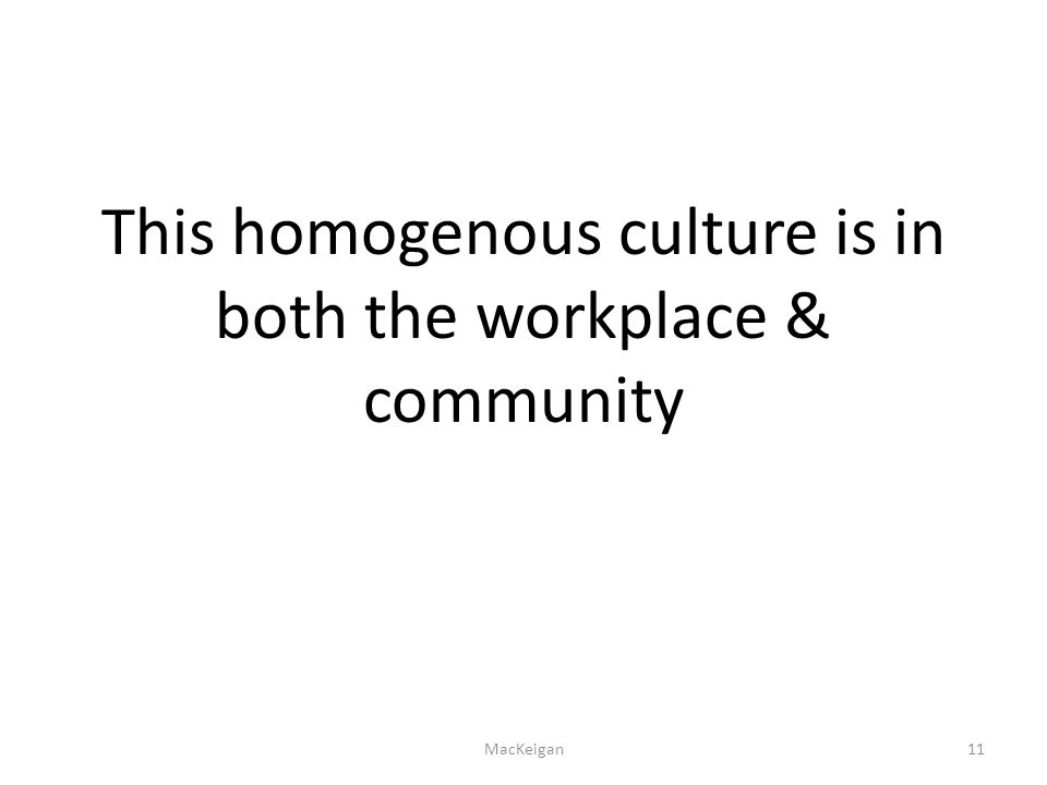This homogenous culture is in both the workplace & community MacKeigan11